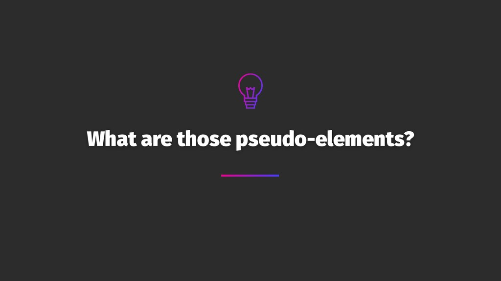 What are those pseudo-elements?