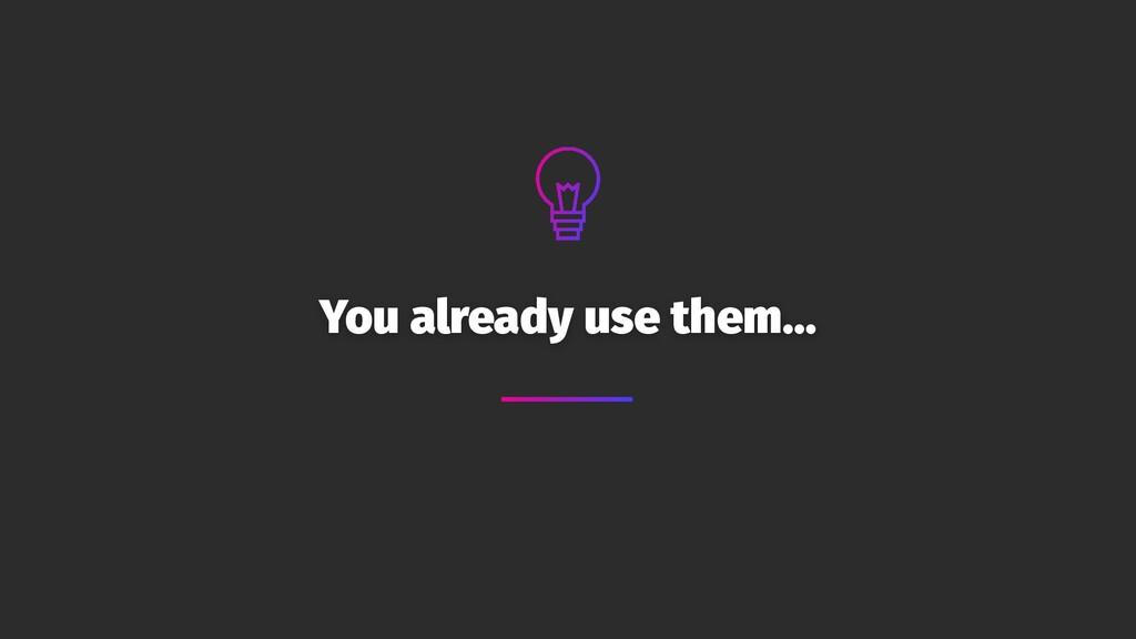 You already use them…