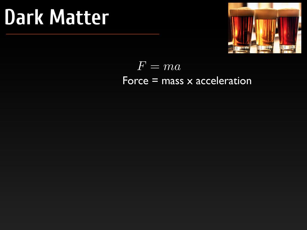 Dark Matter F = ma Force = mass x acceleration