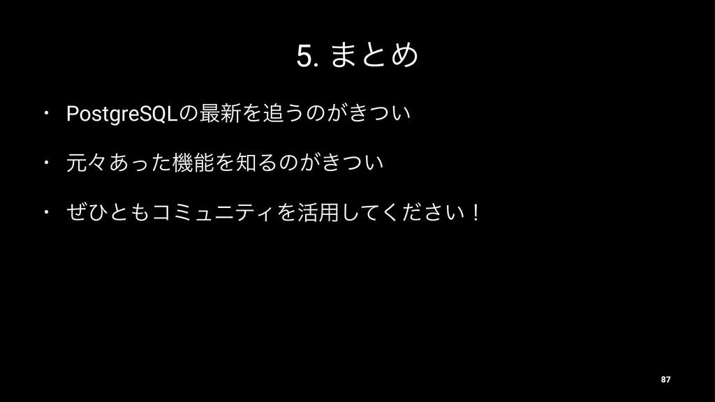 5. ·ͱΊ • PostgreSQLͷ࠷৽Λ͏ͷ͕͖͍ͭ • ݩʑ͋ͬͨػΛΔͷ͕͖ͭ...