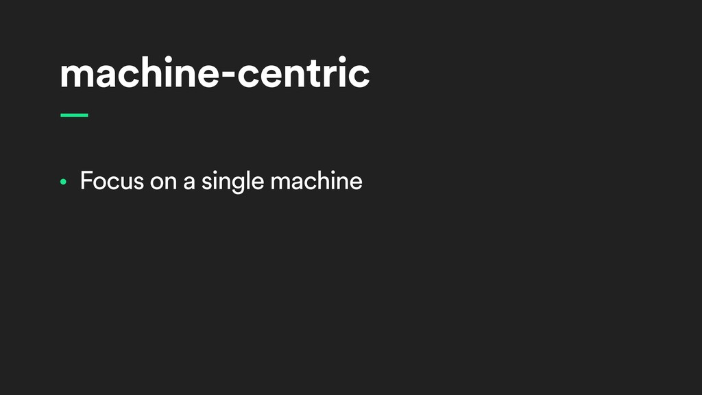 machine-centric • Focus on a single machine —