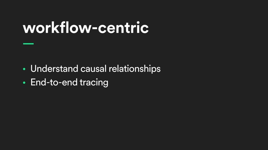 workflow-centric • Understand causal relationsh...