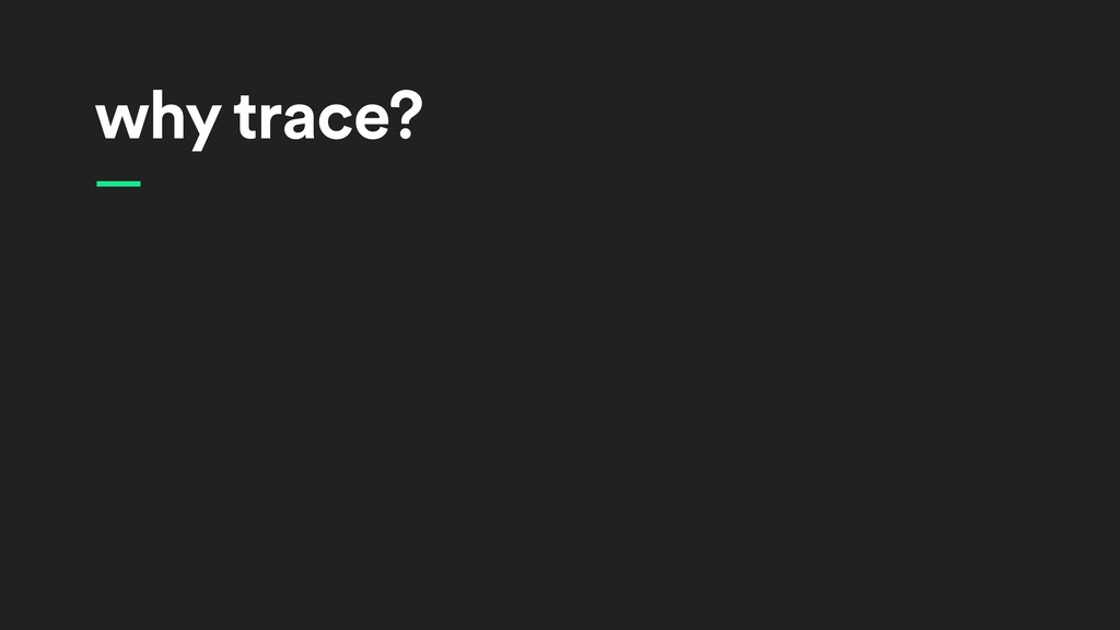 why trace? —