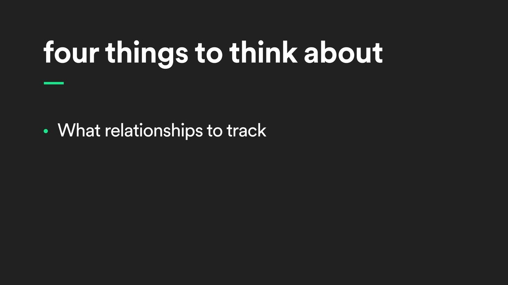 four things to think about • What relationships...