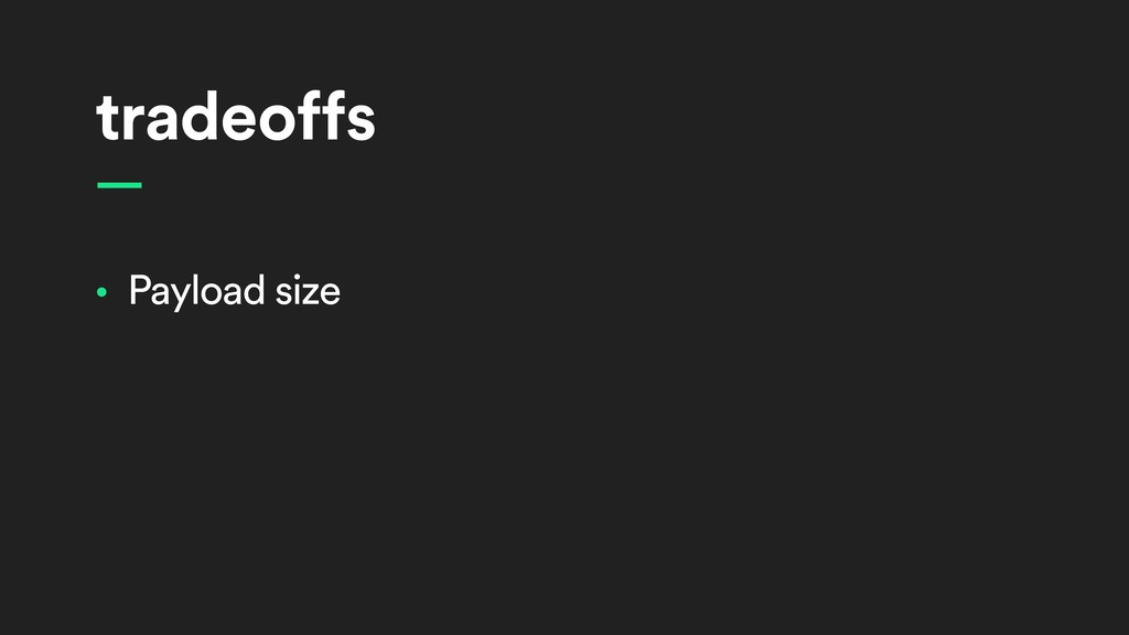 tradeoffs • Payload size —