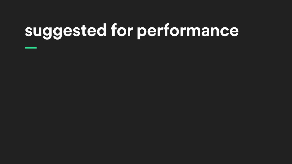 suggested for performance —