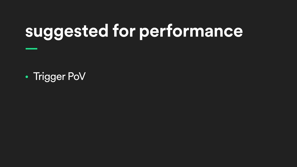 suggested for performance — • Trigger PoV