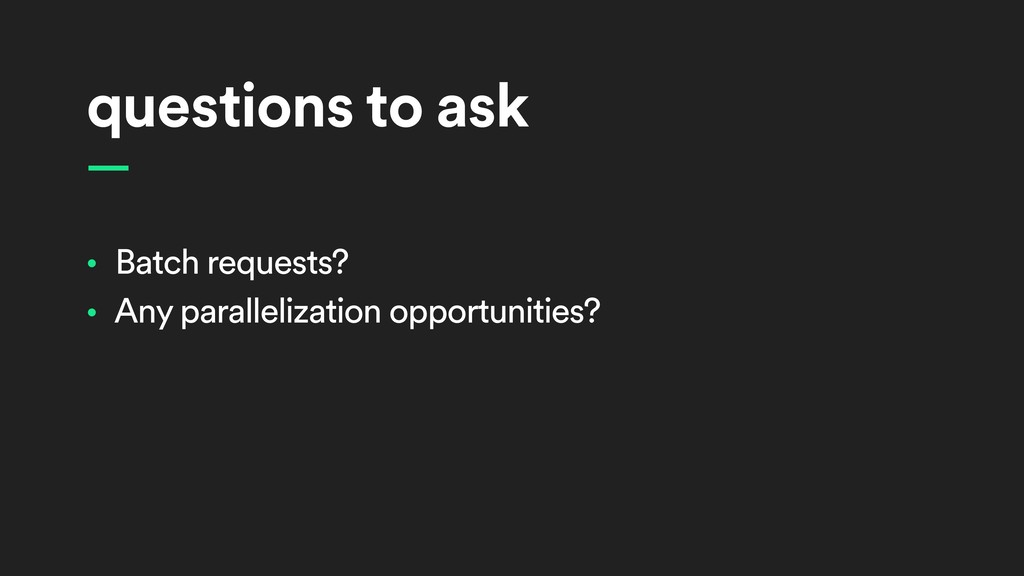 questions to ask • Batch requests? • Any parall...