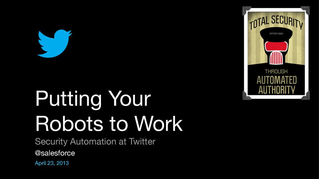 @salesforce  April 23, 2013 Putting Your Robots...