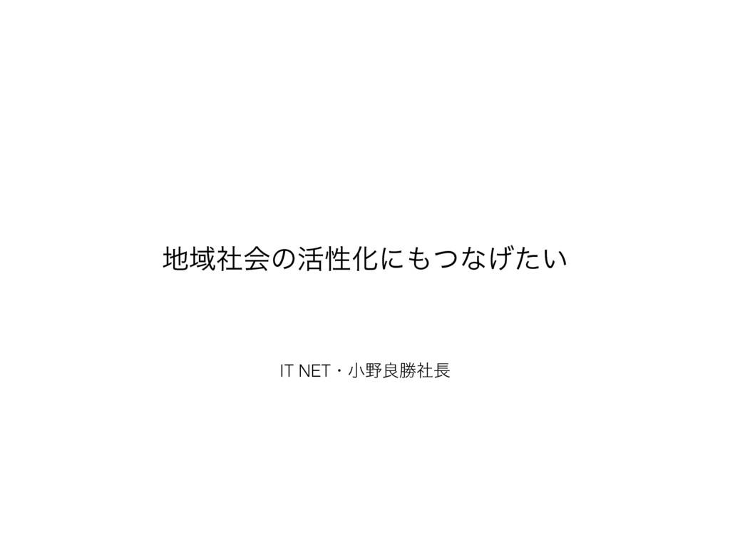 IT NETɾখྑউࣾ Ҭࣾձͷ׆ੑԽʹͭͳ͍͛ͨ