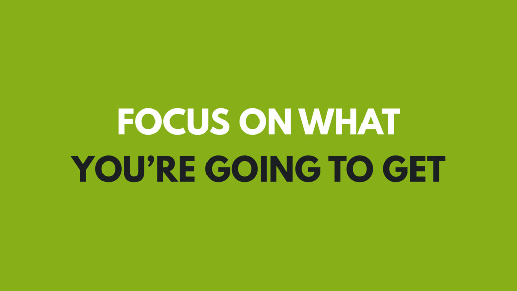 FOCUS ON WHAT YOU'RE GOING TO GET