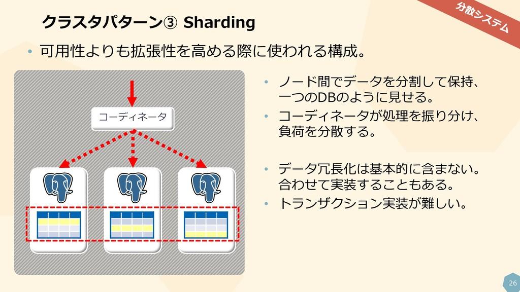 26 クラスタパターン③ Sharding • ノード間でデータを分割して保持、 一つのDBの...