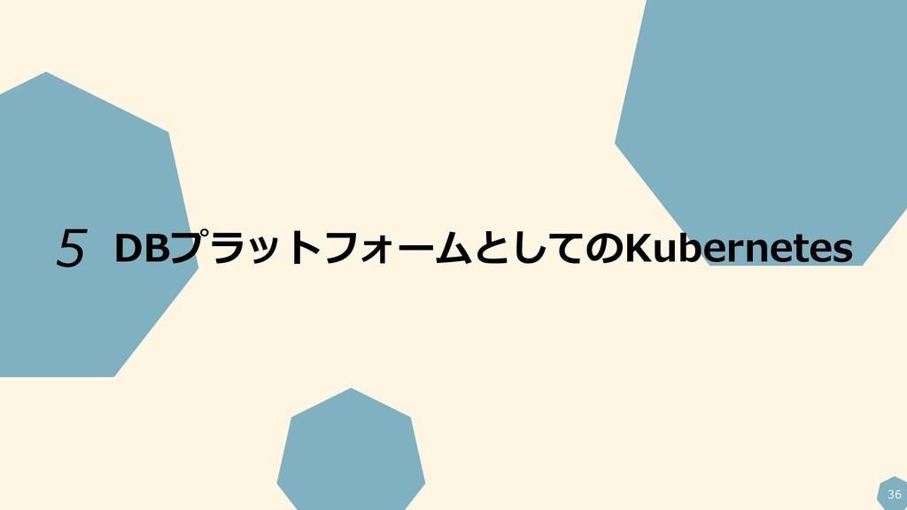 36 DBプラットフォームとしてのKubernetes 5