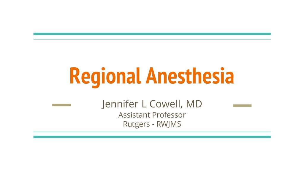 Regional Anesthesia Jennifer L Cowell, MD Assis...