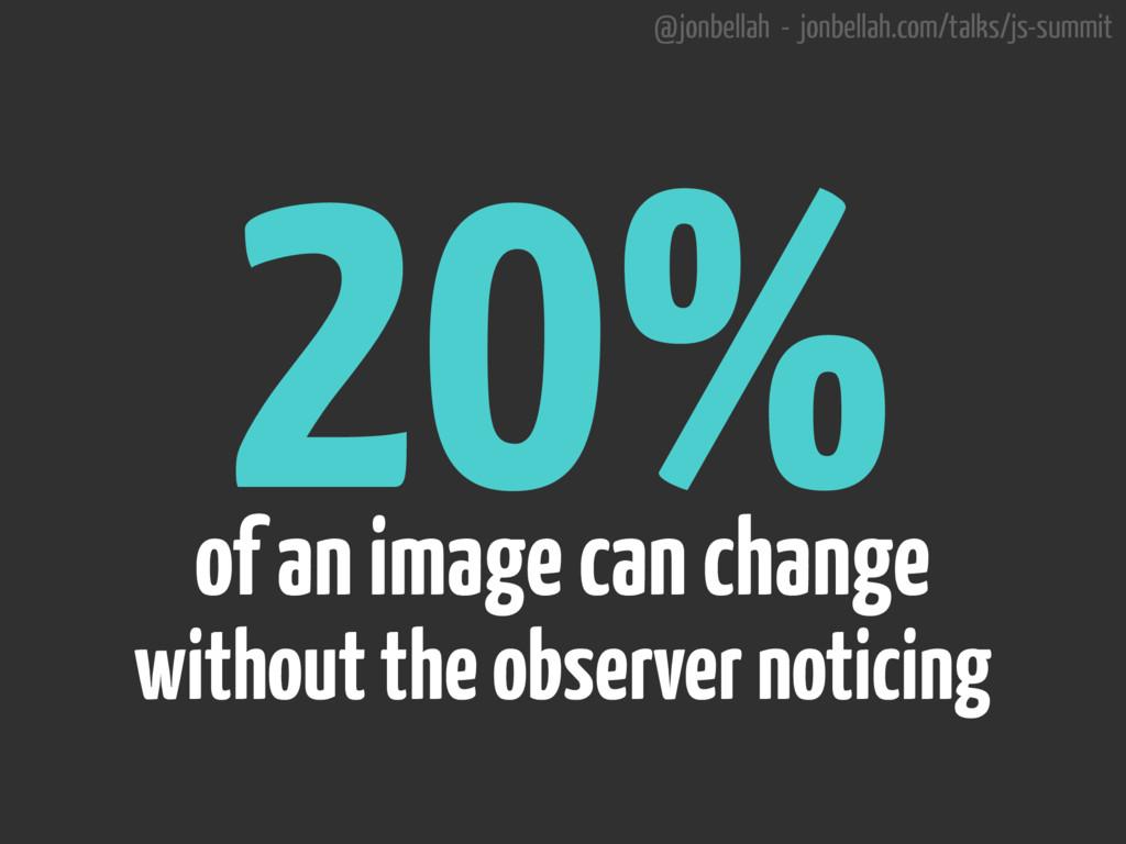 @jonbellah - jonbellah.com/talks/js-summit 20% ...