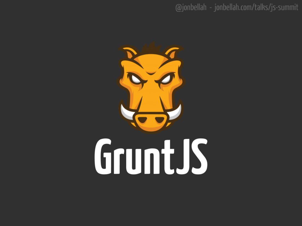 @jonbellah - jonbellah.com/talks/js-summit Grun...