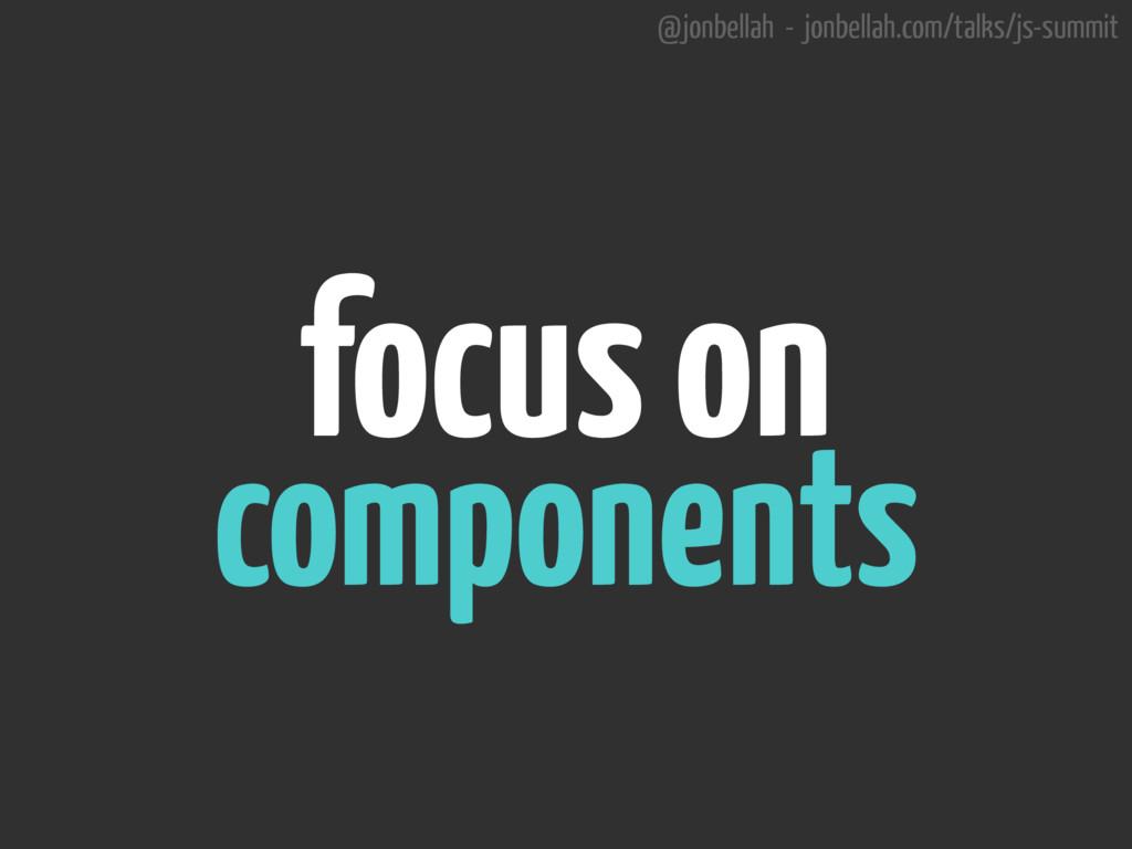 @jonbellah - jonbellah.com/talks/js-summit focu...