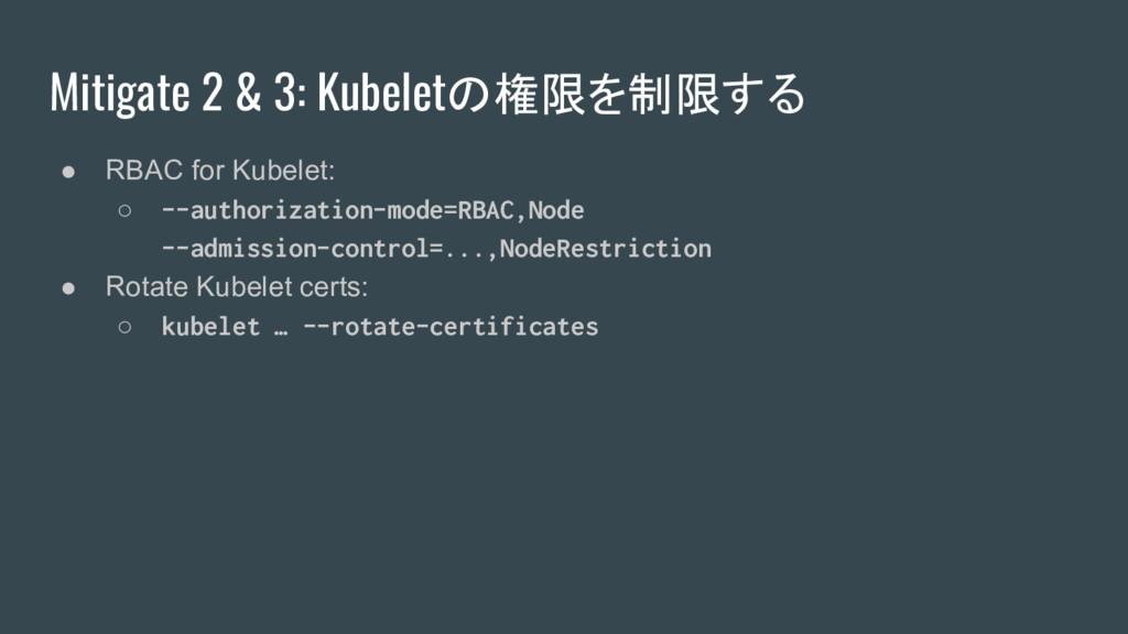 Mitigate 2 & 3: Kubeletの権限を制限する ● RBAC for Kube...