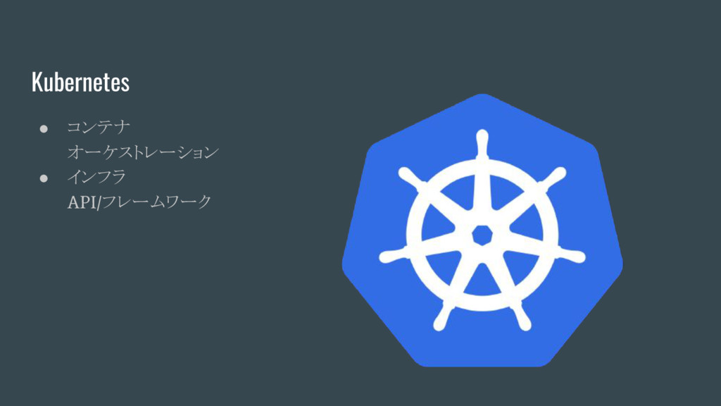 Kubernetes ● コンテナ オーケストレーション ● インフラ API/ フレームワーク