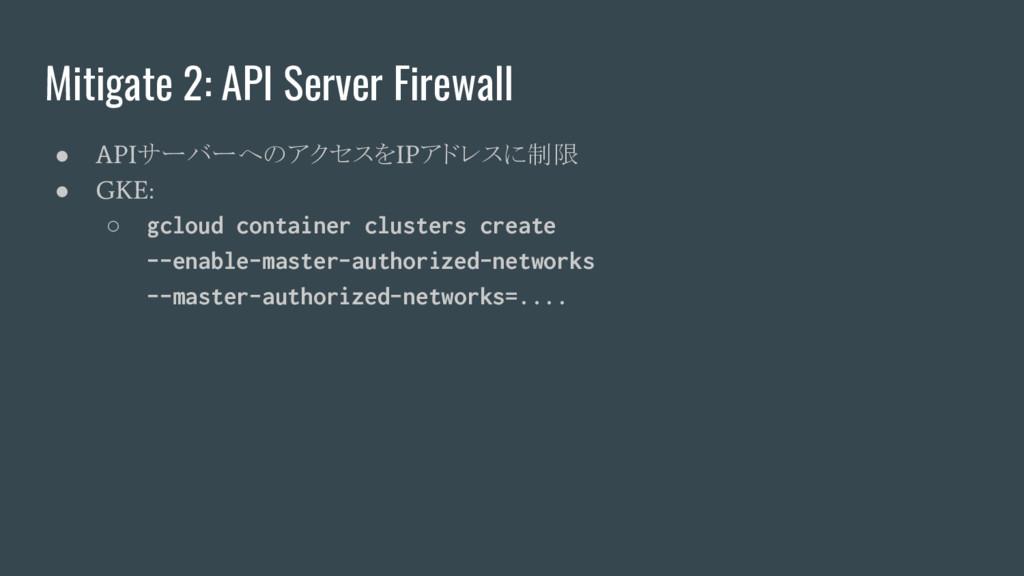 Mitigate 2: API Server Firewall ● API サーバーへのアクセ...