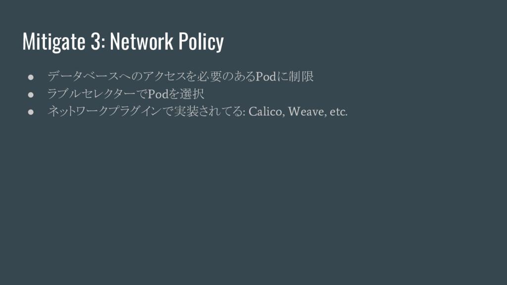 Mitigate 3: Network Policy ● データベースへのアクセスを必要のある...