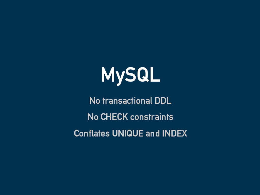 MySQL No transactional DDL No CHECK constraints...