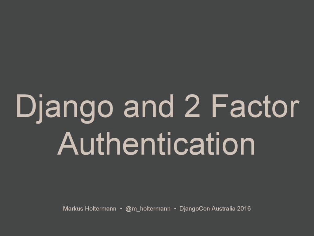 Django and 2 Factor Authentication Markus Holte...