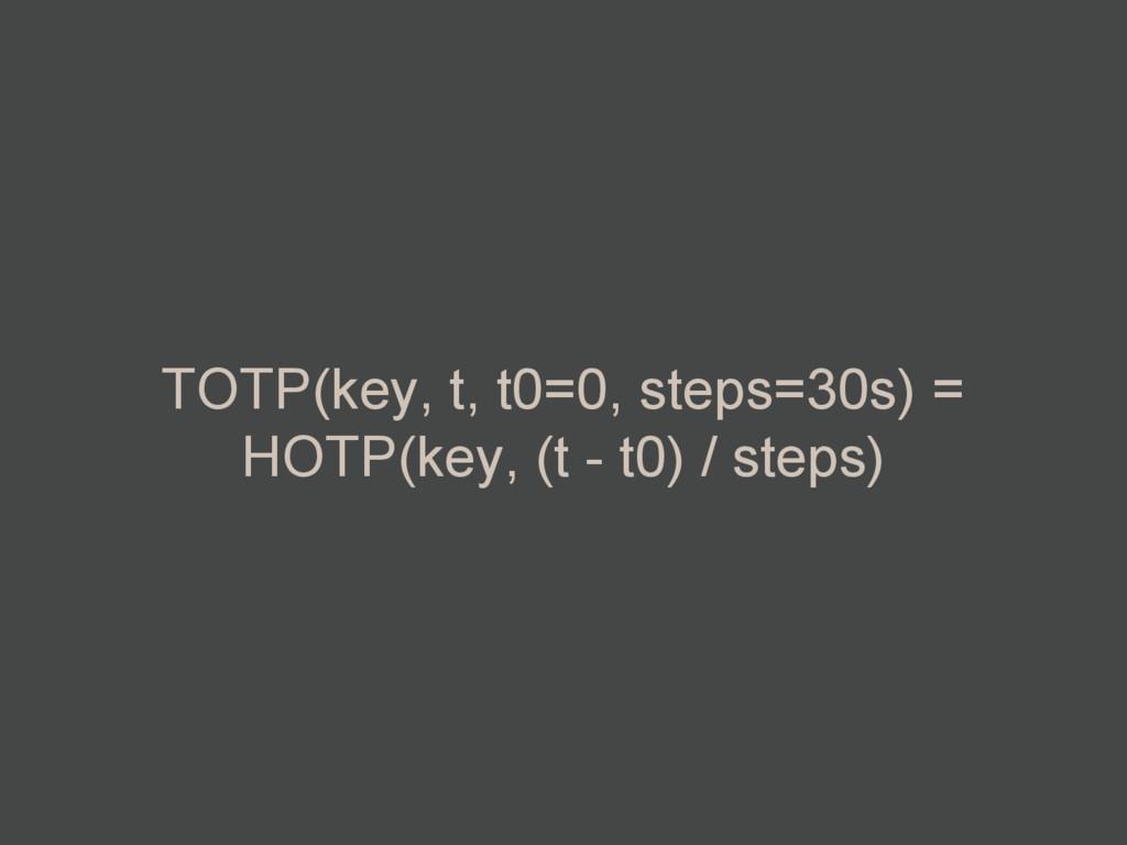 TOTP(key, t, t0=0, steps=30s) = HOTP(key, (t - ...