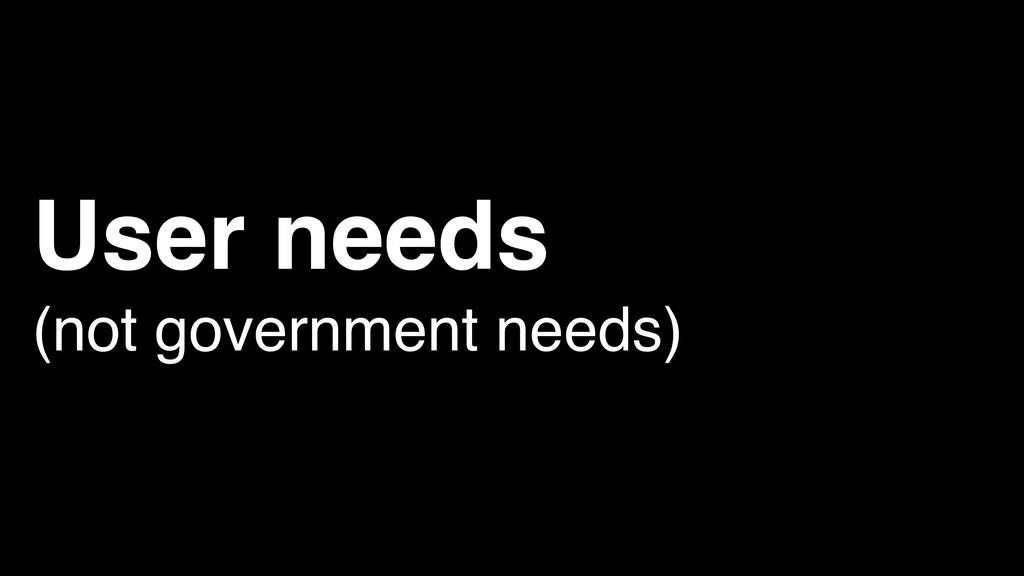 User needs (not government needs)