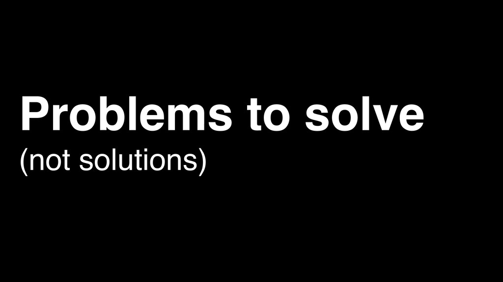Problems to solve (not solutions)
