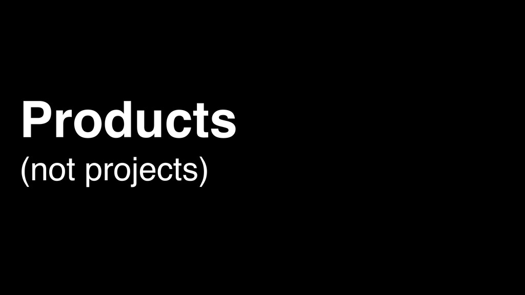 Products (not projects)