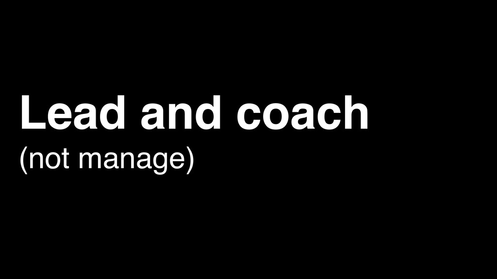 Lead and coach (not manage)