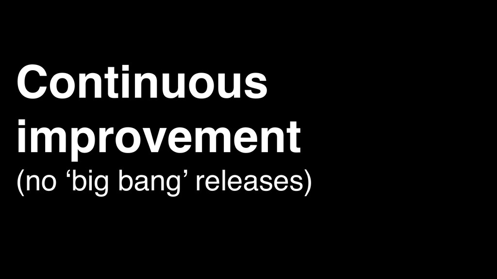 Continuous improvement (no 'big bang' releases)