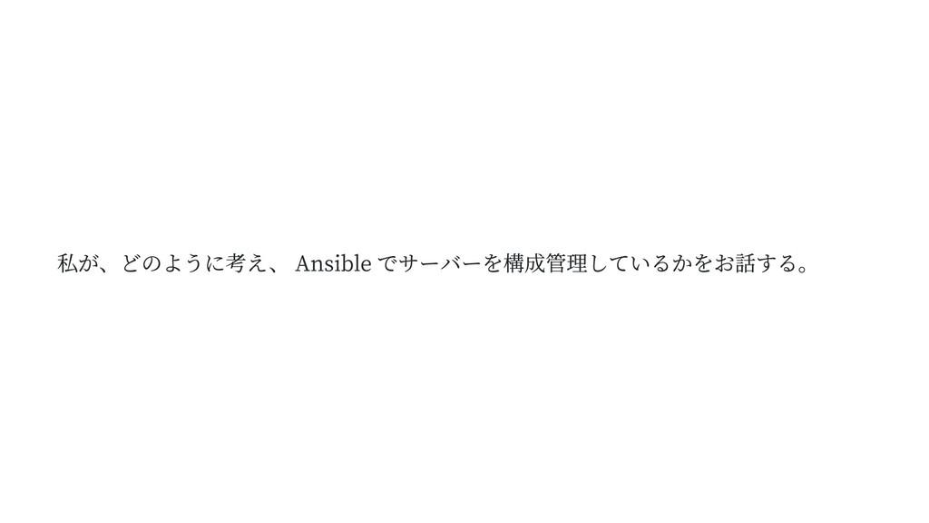 私が、どのように考え、 Ansible でサーバーを構成管理しているかをお話する。