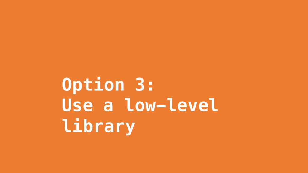 Option 3: Use a low-level library