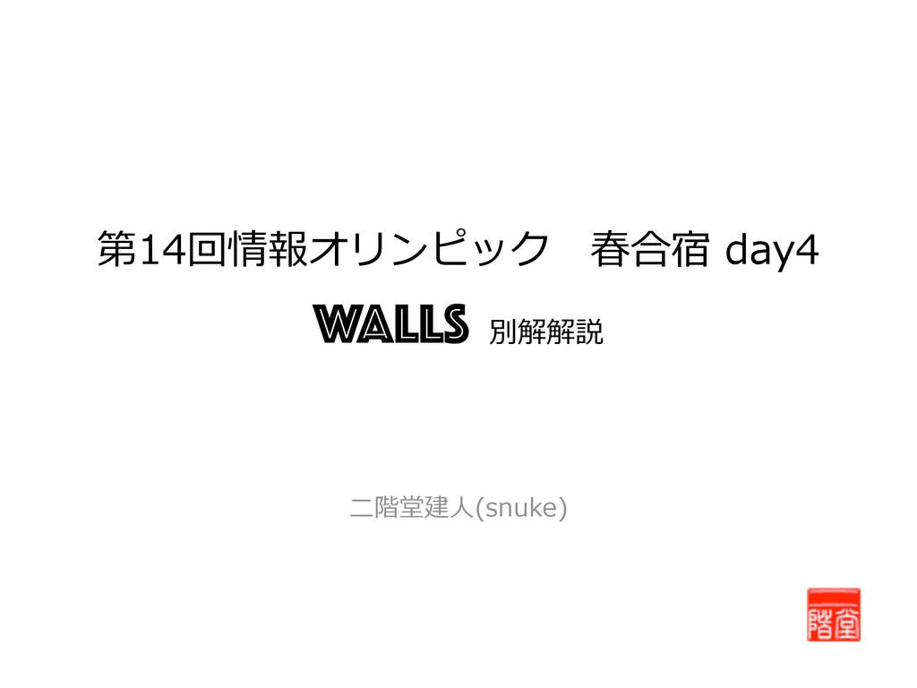 第14回情報オリンピック 春合宿 day4  Walls 別解解説 ⼆二階堂建⼈人(s...