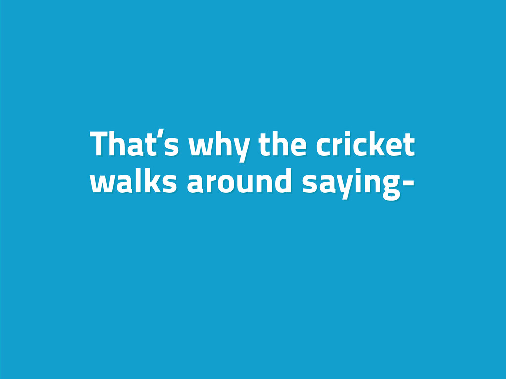 That's why the cricket walks around saying-