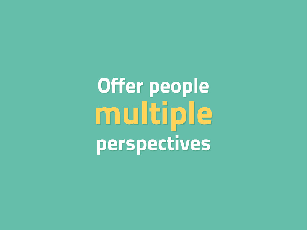Offer people multiple perspectives