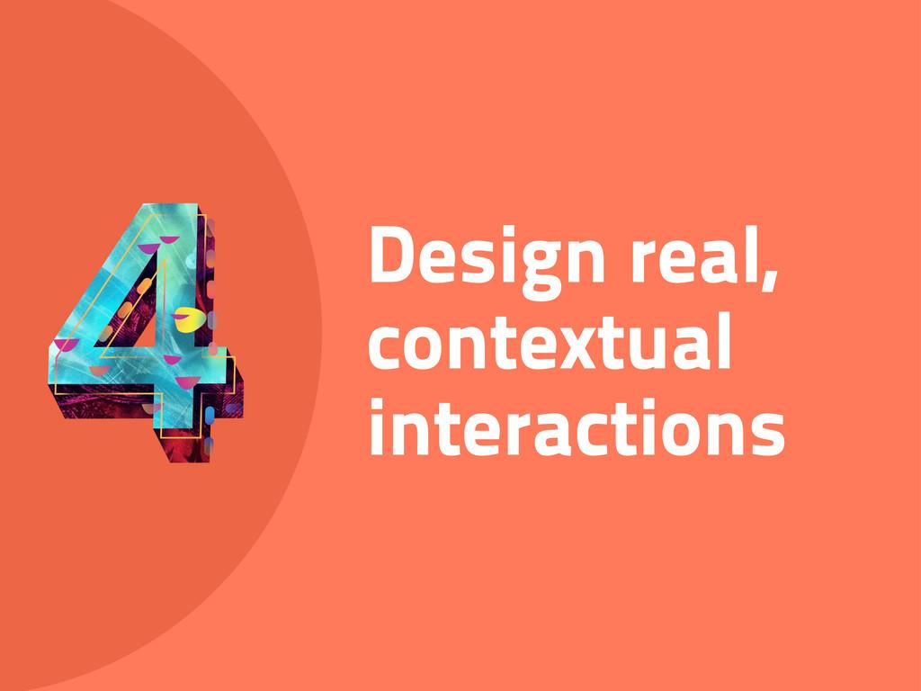Design real, contextual interactions