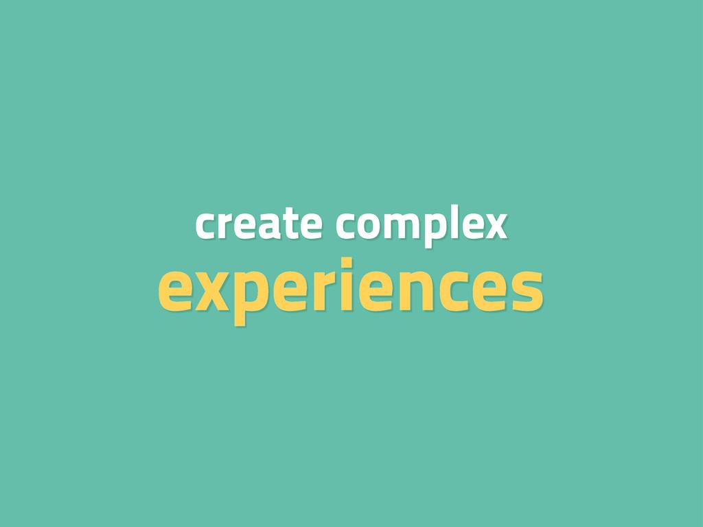 create complex experiences