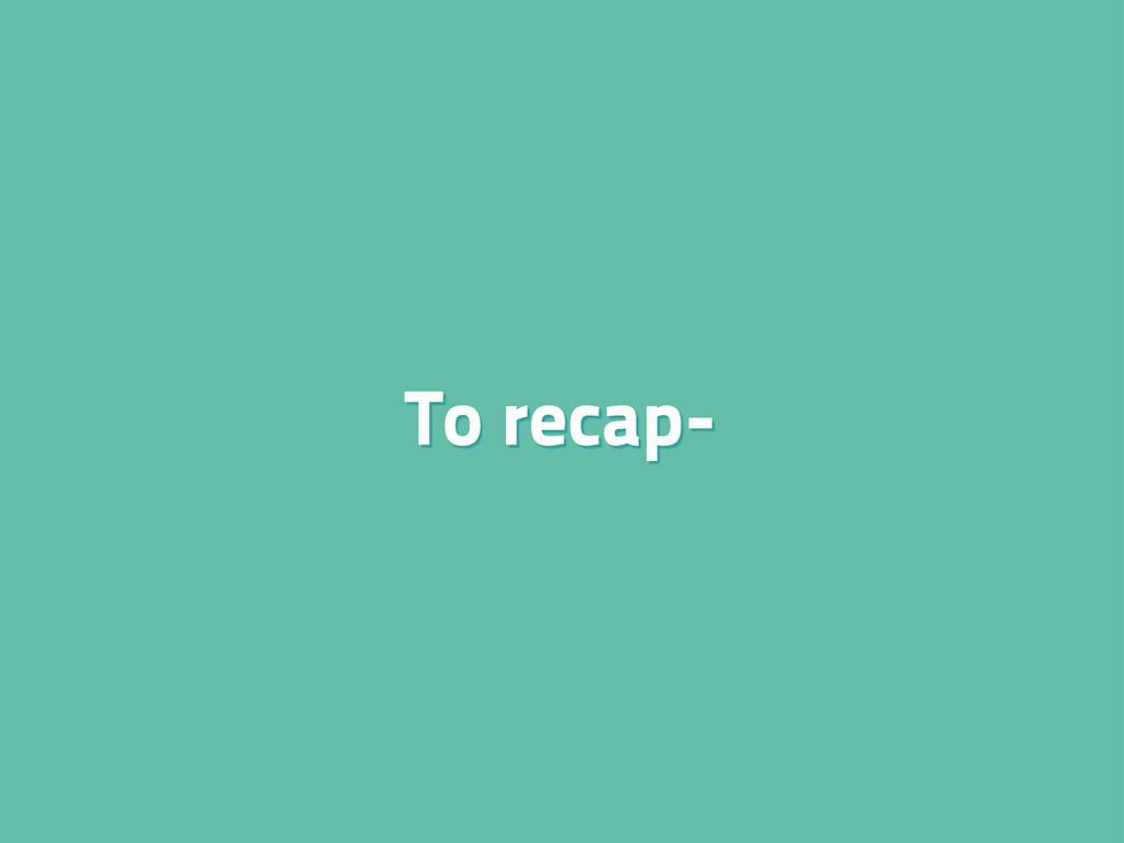 To recap-