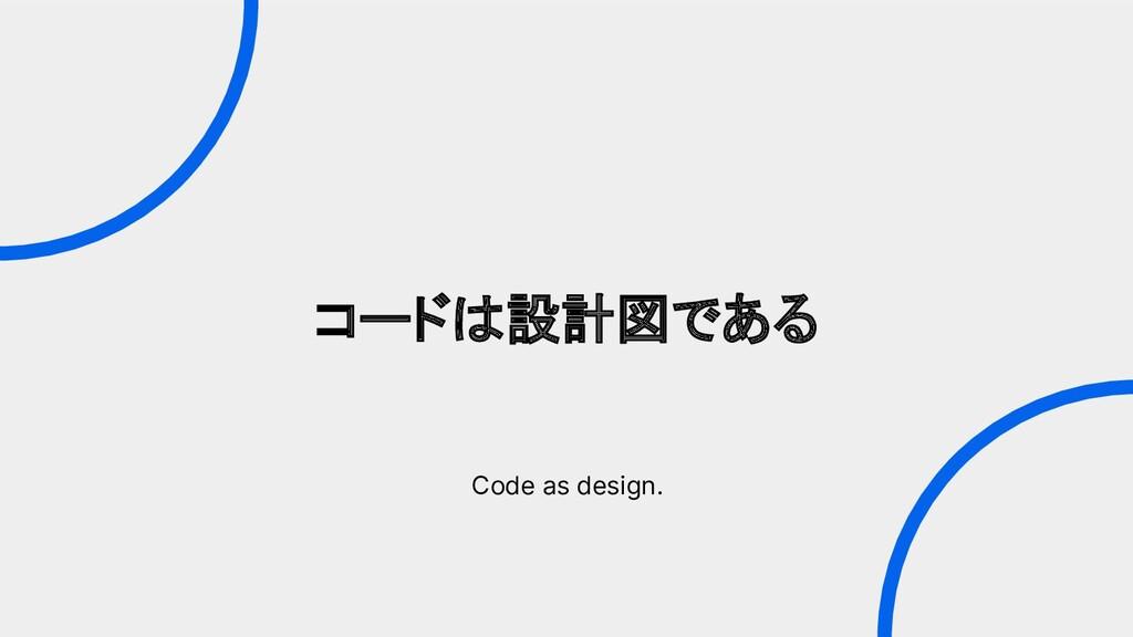 コードは設計図である Code as design.