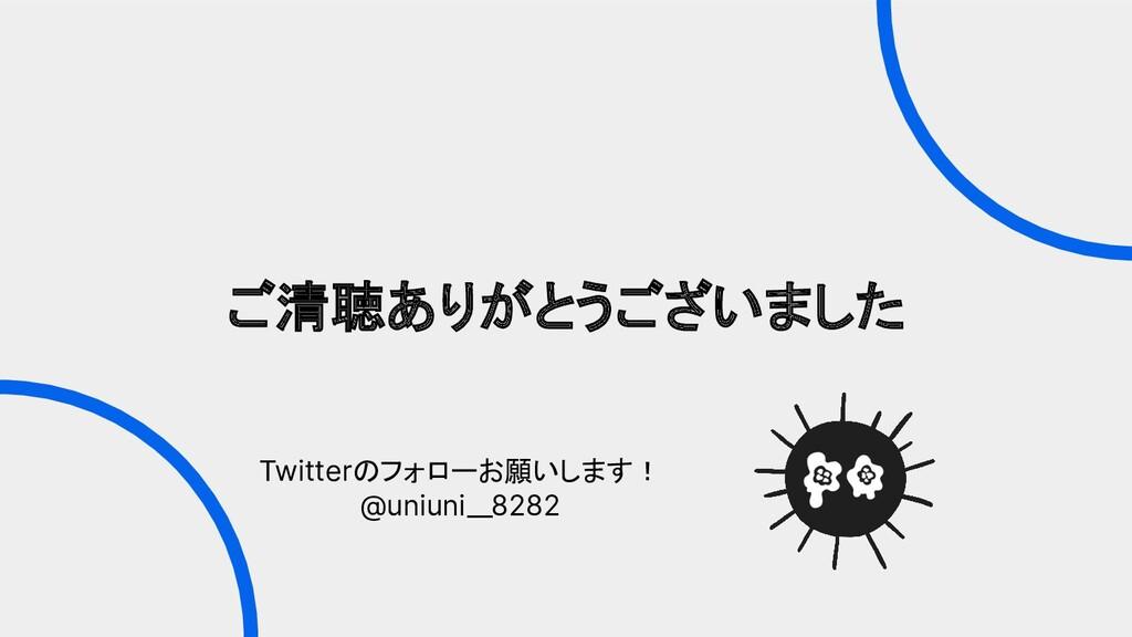 Twitterのフォローお願いします! @uniuni__8282 ご清聴ありがとうございました