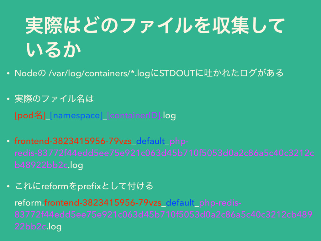࣮ࡍ͸ͲͷϑΝΠϧΛऩूͯ͠ ͍Δ͔ • Nodeͷ /var/log/containers/...
