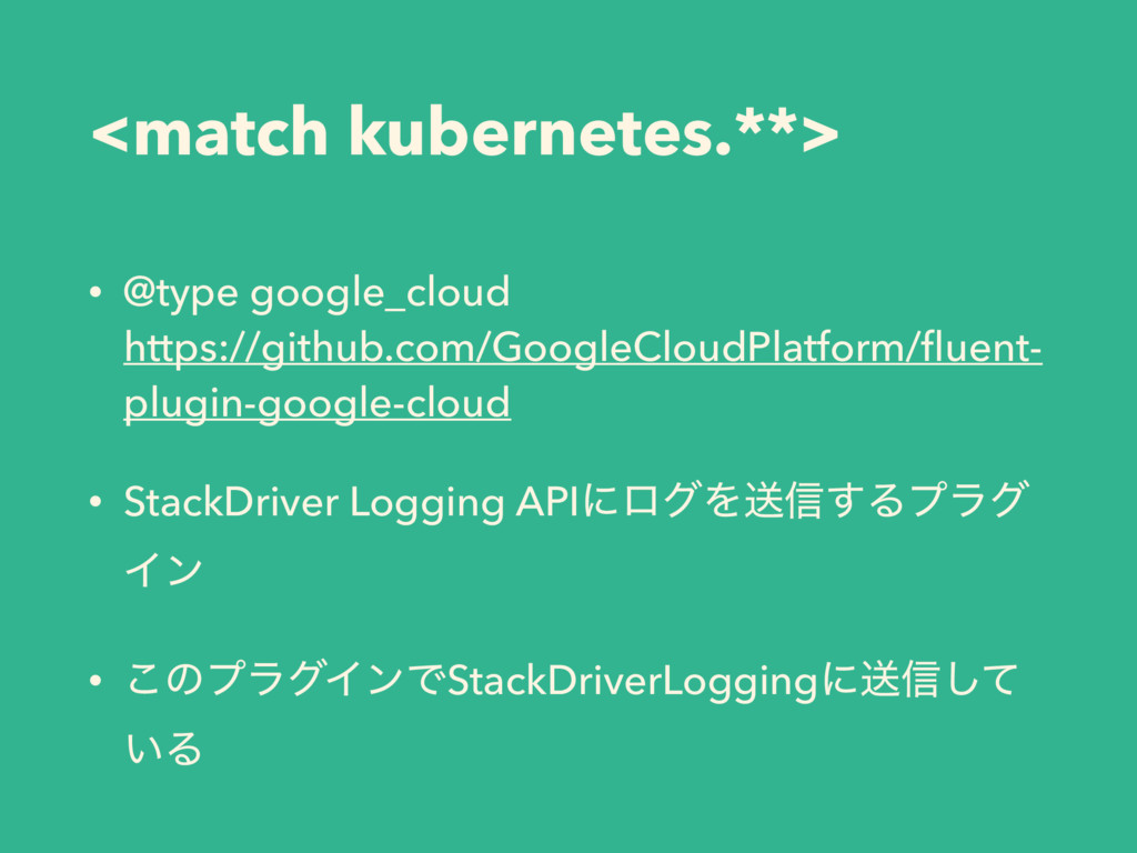 <match kubernetes.**> • @type google_cloud