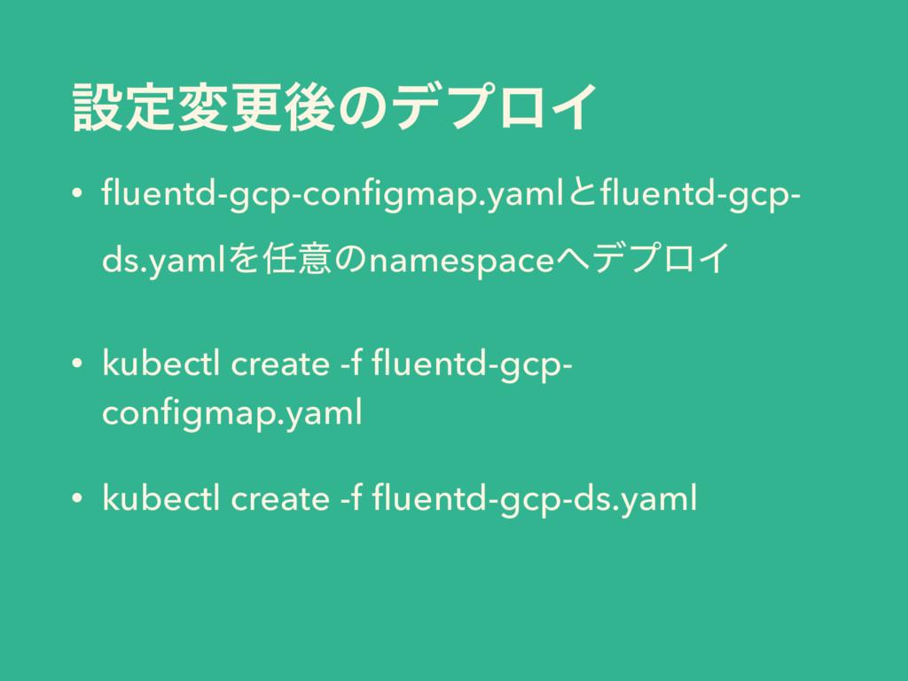 ઃఆมߋޙͷσϓϩΠ • fluentd-gcp-configmap.yamlͱfluentd-gc...