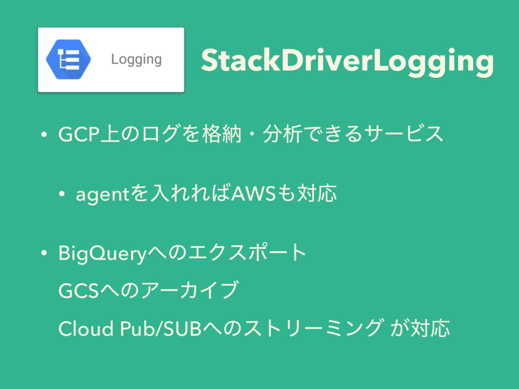 StackDriverLogging • GCP্ͷϩάΛ֨ೲɾ෼ੳͰ͖ΔαʔϏε • age...
