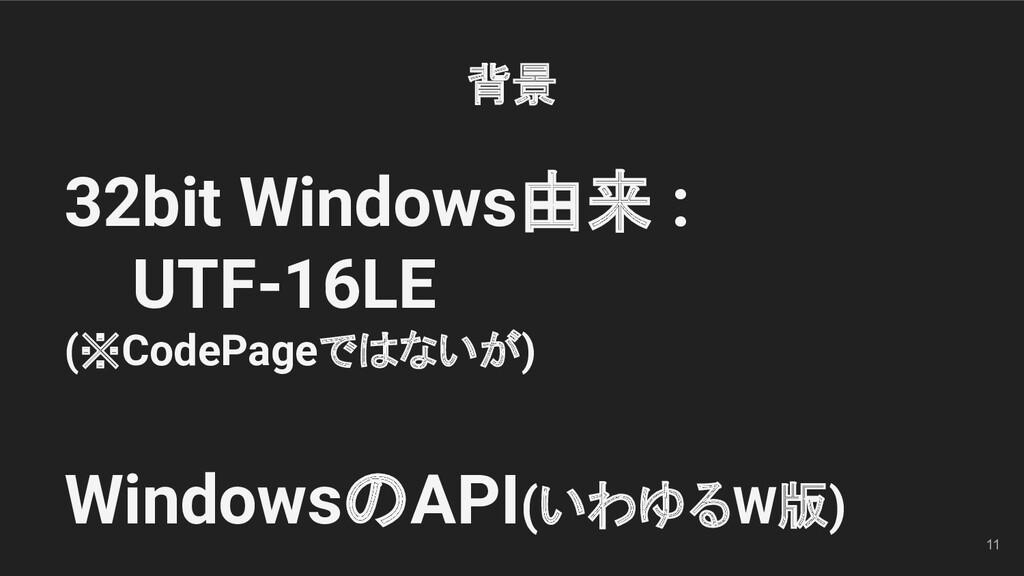11 32bit Windows由来 : UTF-16LE (※CodePageではないが) ...