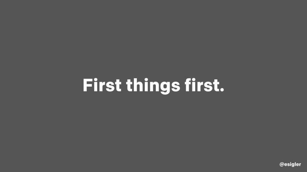 First things first. @esigler