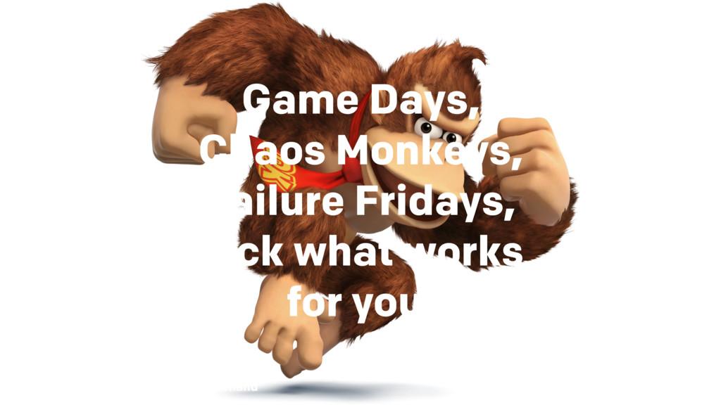 Game Days, Chaos Monkeys, Failure Fridays, pick...
